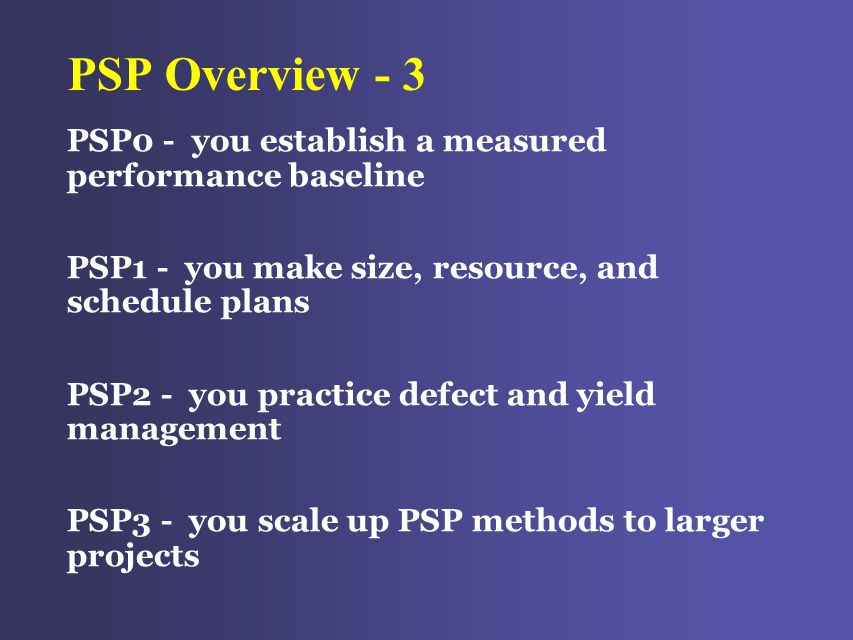PSP Overview - 3 PSP0 - you establish a measured performance baseline PSP1 - you make size, resource, and schedule plans PSP2 - you practice defect and yield management PSP3 - you scale up PSP methods to larger projects