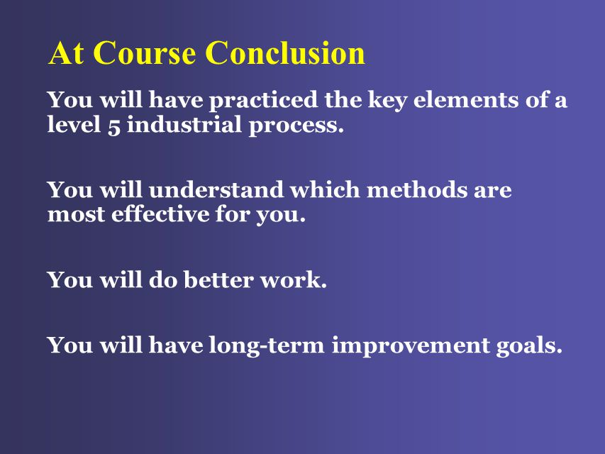 At Course Conclusion You will have practiced the key elements of a level 5 industrial process.