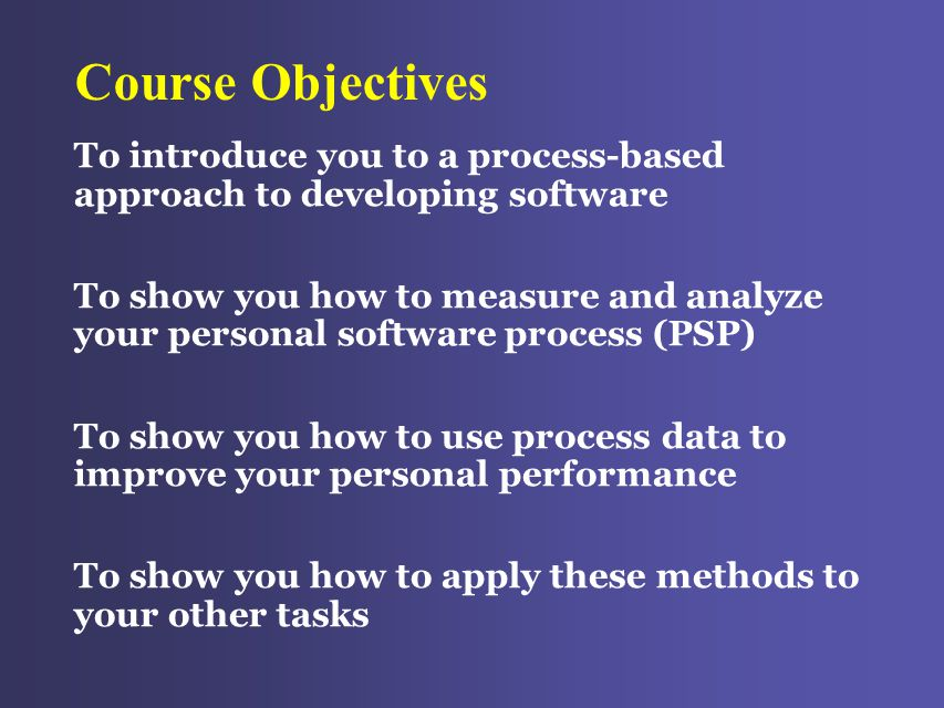 Course Objectives To introduce you to a process-based approach to developing software To show you how to measure and analyze your personal software process (PSP) To show you how to use process data to improve your personal performance To show you how to apply these methods to your other tasks