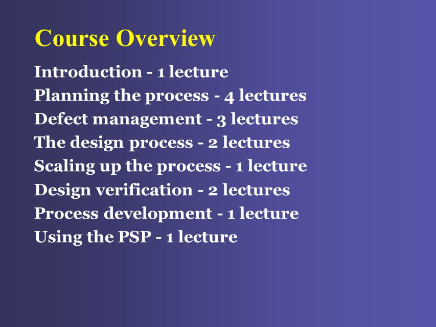 Course Overview Introduction - 1 lecture Planning the process - 4 lectures Defect management - 3 lectures The design process - 2 lectures Scaling up the process - 1 lecture Design verification - 2 lectures Process development - 1 lecture Using the PSP - 1 lecture