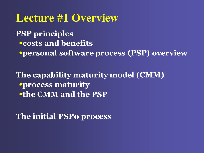 Lecture #1 Overview PSP principles costs and benefits personal software process (PSP) overview The capability maturity model (CMM) process maturity the CMM and the PSP The initial PSP0 process