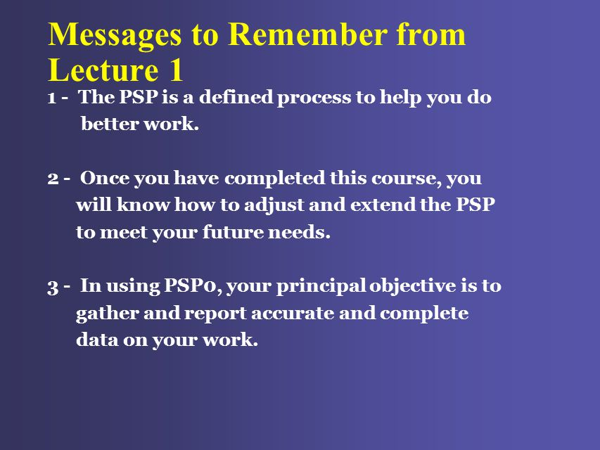 Messages to Remember from Lecture 1 1 - The PSP is a defined process to help you do better work.