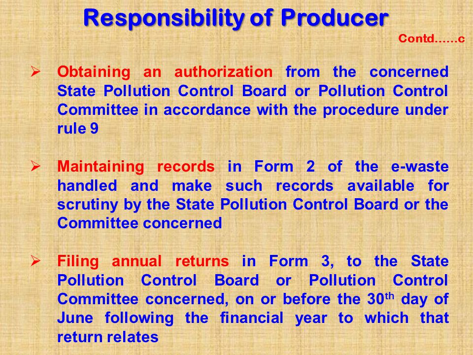 Scope of EPR Responsibility of Producer Contd……  The producer may opt to implement EPR on his own individually or collectively:  individual producer responsibility where producer implements EPR on his own by setting up his own authorized collection centres or  collective producers responsibility, where producers may authorize common collection centres (CCC) independently or by joining a consortium as a member.