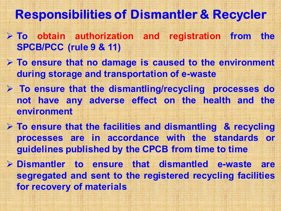 Responsibilities of Dismantler & Recycler Contd……  Dismantlers shall not process any e-waste for recovery and/or refining of materials, unless registered as recycler for refining and recovery of materials.