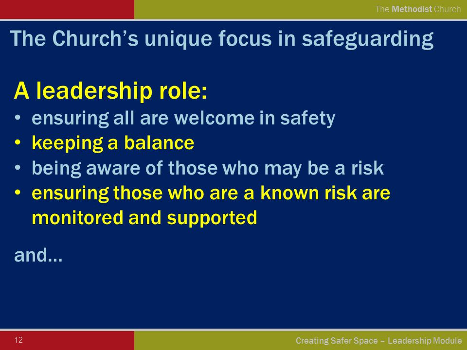 12 Creating Safer Space – Leadership Module The Methodist Church The Church's unique focus in safeguarding A leadership role: ensuring all are welcome in safety keeping a balance being aware of those who may be a risk ensuring those who are a known risk are monitored and supported and…