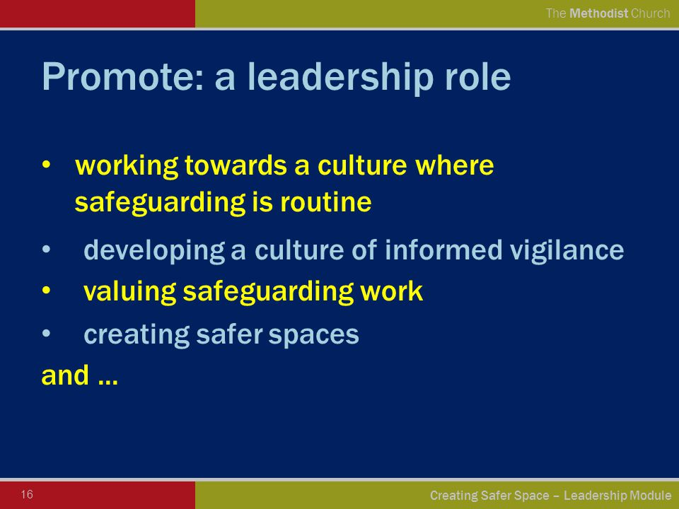 16 Creating Safer Space – Leadership Module The Methodist Church Promote: a leadership role working towards a culture where safeguarding is routine developing a culture of informed vigilance valuing safeguarding work creating safer spaces and...