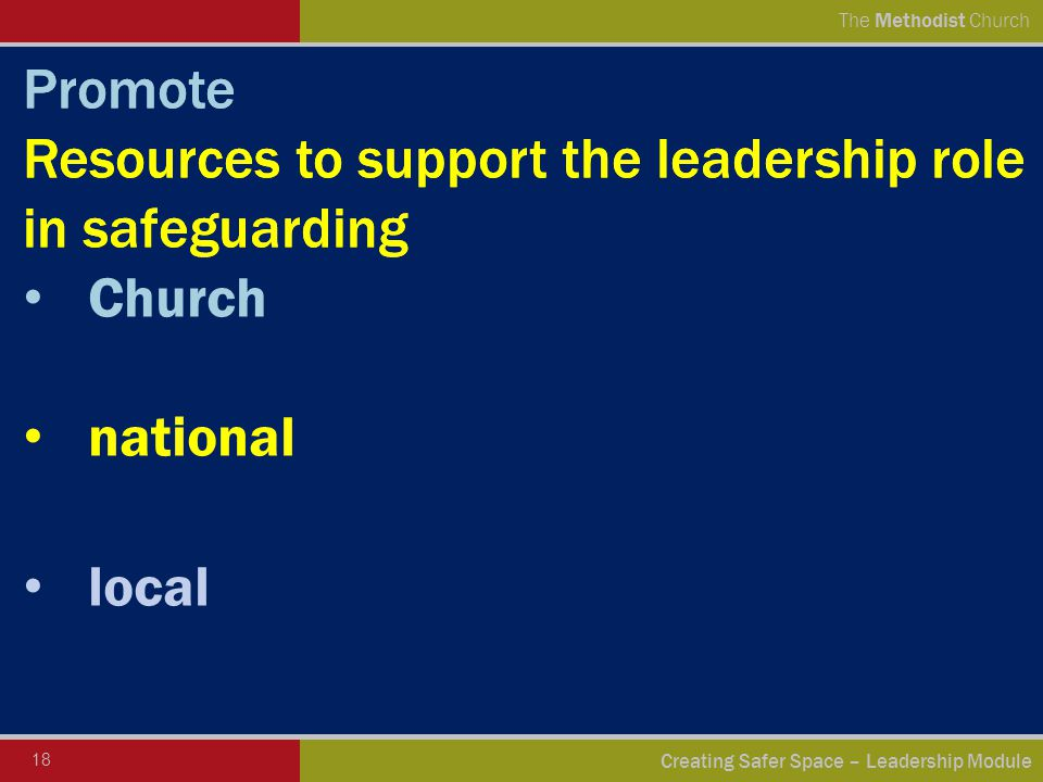 18 Creating Safer Space – Leadership Module The Methodist Church Promote Resources to support the leadership role in safeguarding Church national local Promote Resources to support the leadership role in safeguarding