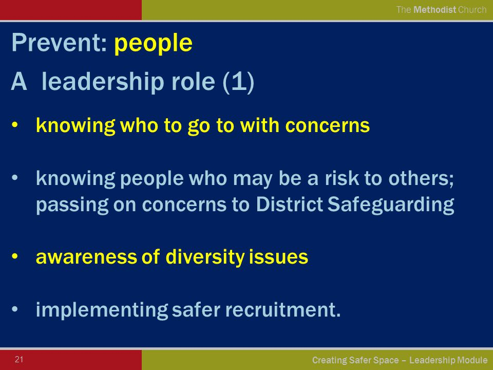 21 Creating Safer Space – Leadership Module The Methodist Church Prevent: people A leadership role (1) knowing who to go to with concerns knowing people who may be a risk to others; passing on concerns to District Safeguarding awareness of diversity issues implementing safer recruitment.