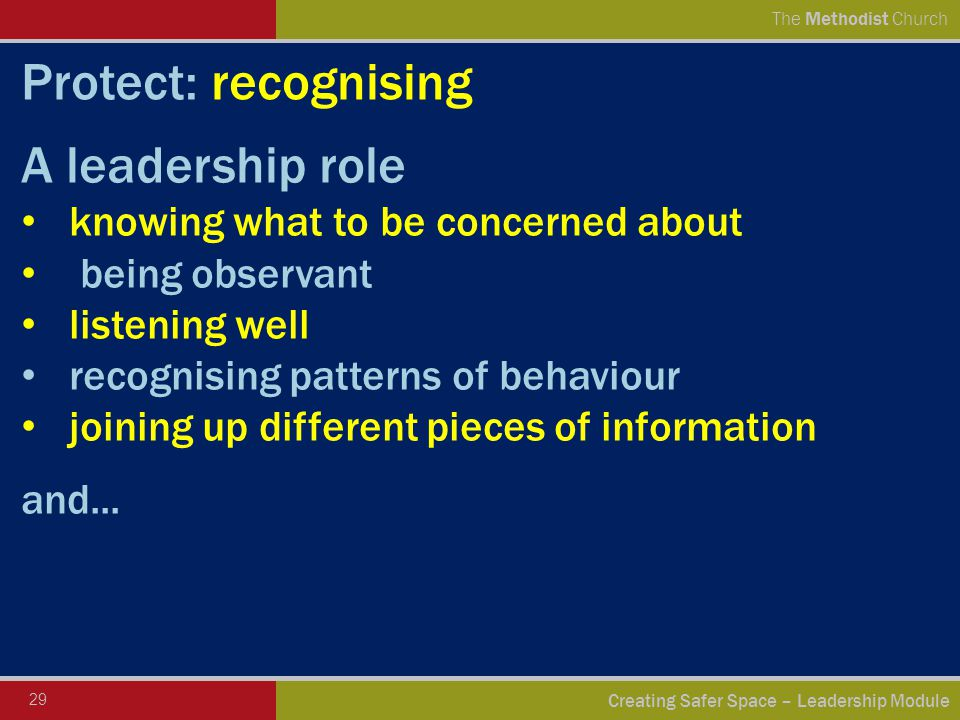 29 Creating Safer Space – Leadership Module The Methodist Church Protect: recognising A leadership role knowing what to be concerned about being observant listening well recognising patterns of behaviour joining up different pieces of information and...