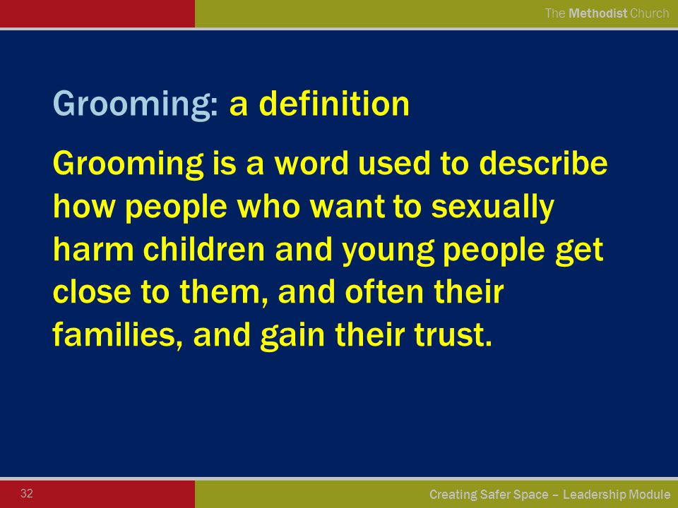 32 Creating Safer Space – Leadership Module The Methodist Church Grooming: a definition Grooming is a word used to describe how people who want to sexually harm children and young people get close to them, and often their families, and gain their trust.