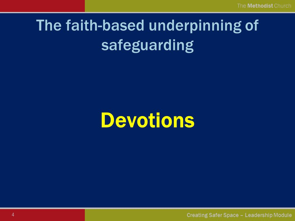 4 Creating Safer Space – Leadership Module The Methodist Church The faith-based underpinning of safeguarding Devotions