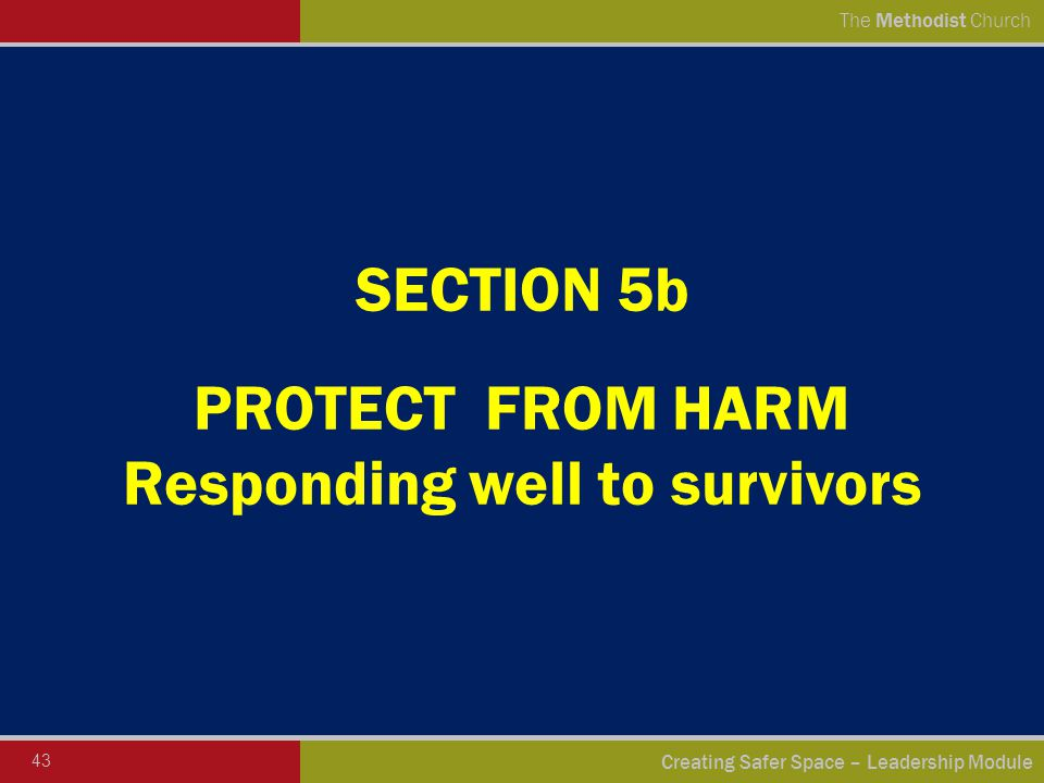 43 Creating Safer Space – Leadership Module The Methodist Church SECTION 5b PROTECT FROM HARM Responding well to survivors
