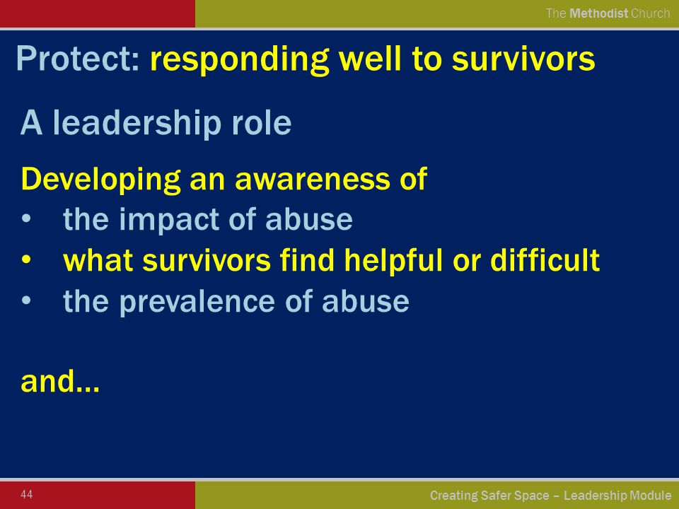 44 Creating Safer Space – Leadership Module The Methodist Church Protect: responding well to survivors A leadership role Developing an awareness of the impact of abuse what survivors find helpful or difficult the prevalence of abuse and...