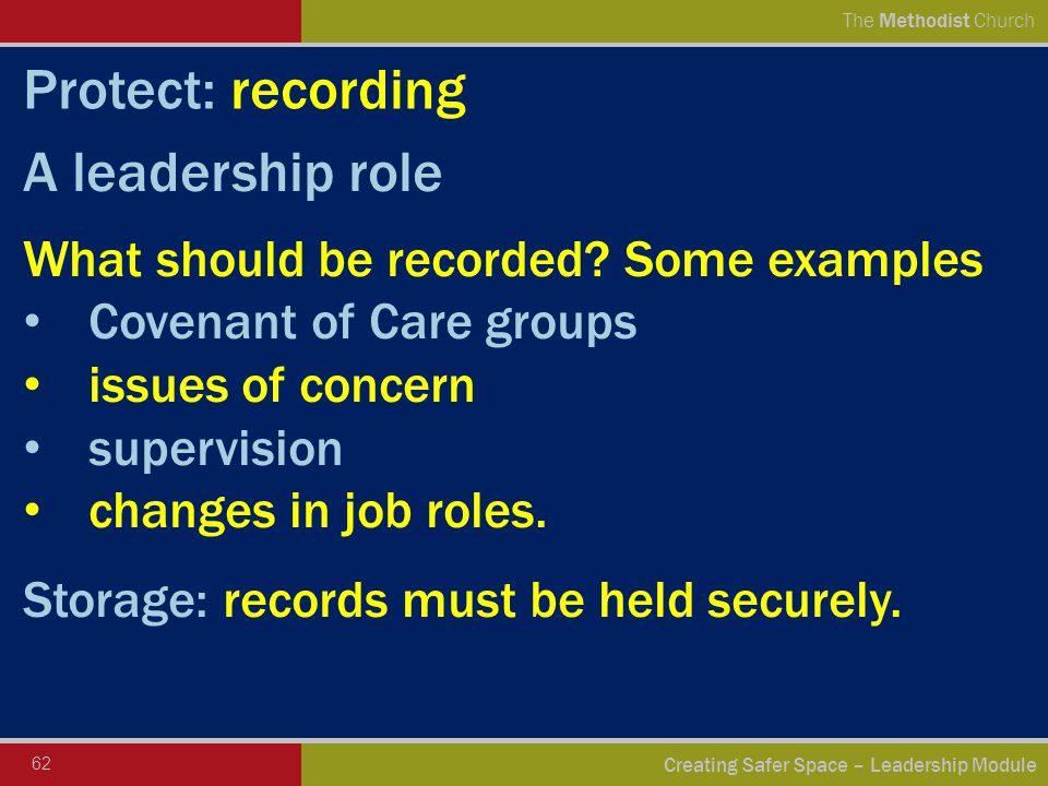 62 Creating Safer Space – Leadership Module The Methodist Church Protect: recording A leadership role What should be recorded.
