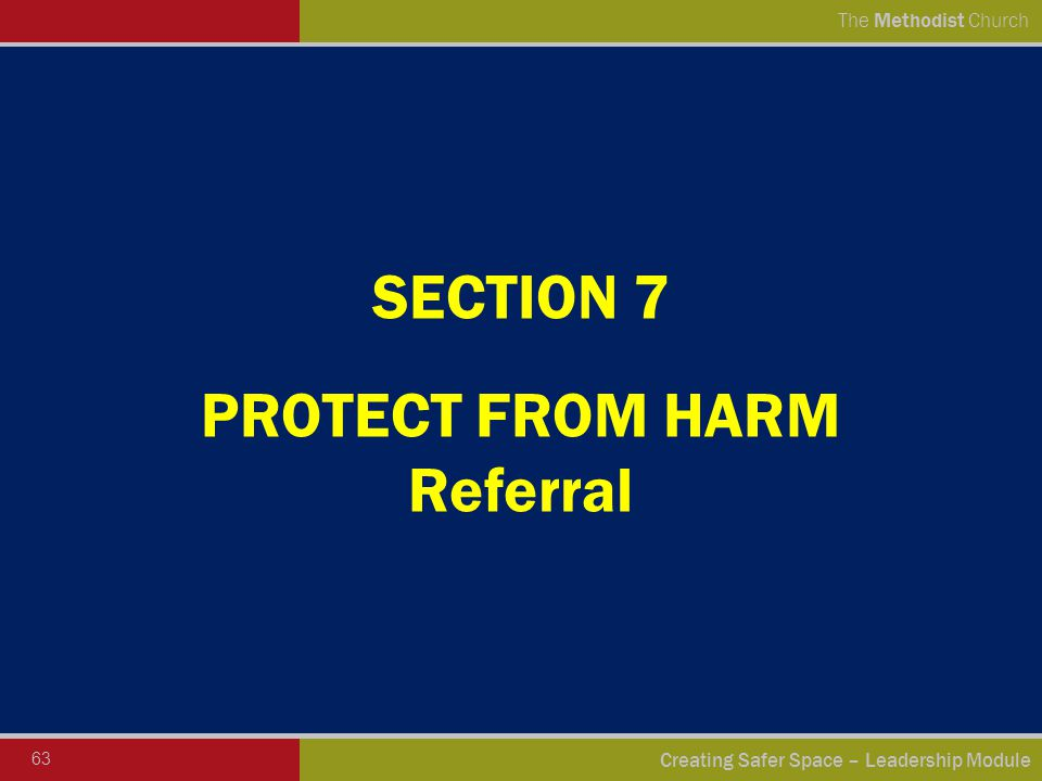 63 Creating Safer Space – Leadership Module The Methodist Church SECTION 7 PROTECT FROM HARM Referral
