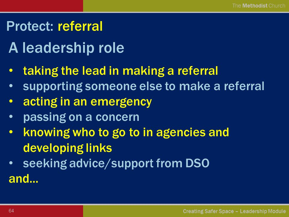 64 Creating Safer Space – Leadership Module The Methodist Church Protect: referral A leadership role taking the lead in making a referral supporting someone else to make a referral acting in an emergency passing on a concern knowing who to go to in agencies and developing links seeking advice/support from DSO and...