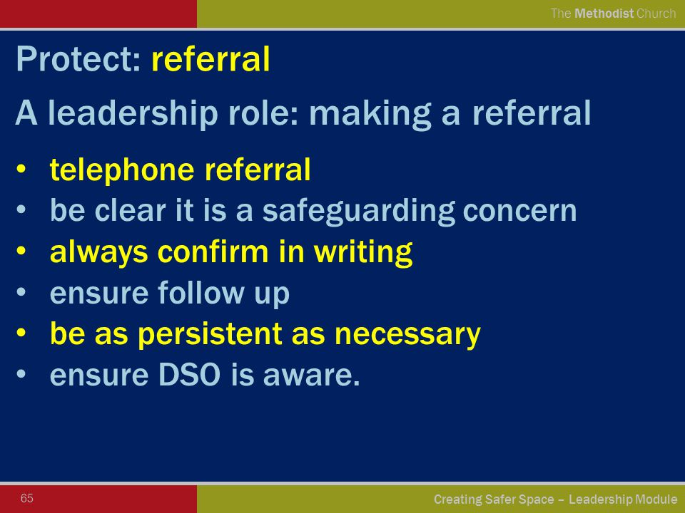 65 Creating Safer Space – Leadership Module The Methodist Church Protect: referral A leadership role: making a referral telephone referral be clear it is a safeguarding concern always confirm in writing ensure follow up be as persistent as necessary ensure DSO is aware.