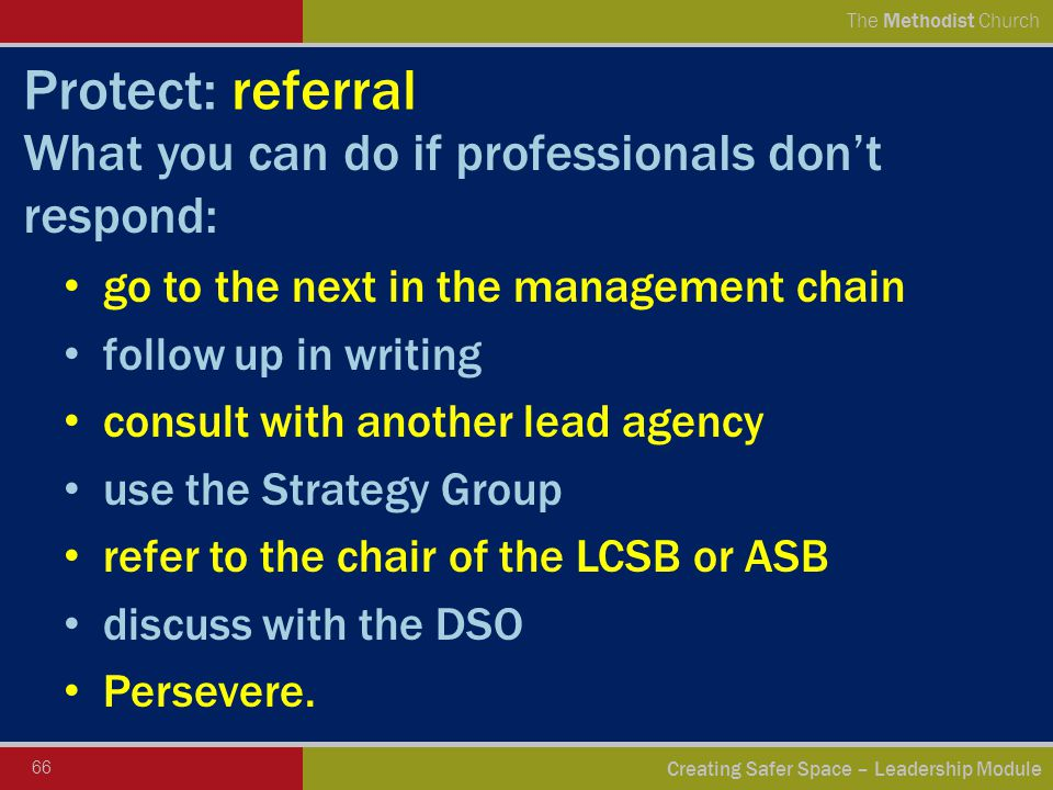 66 Creating Safer Space – Leadership Module The Methodist Church Protect: referral What you can do if professionals don't respond: go to the next in the management chain follow up in writing consult with another lead agency use the Strategy Group refer to the chair of the LCSB or ASB discuss with the DSO Persevere.