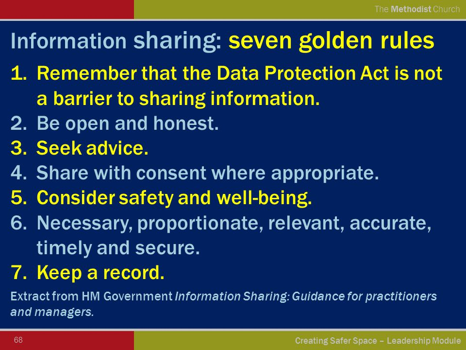 68 Creating Safer Space – Leadership Module The Methodist Church Information sharing: seven golden rules 1.Remember that the Data Protection Act is not a barrier to sharing information.