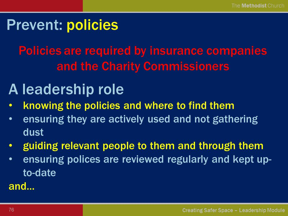 76 Creating Safer Space – Leadership Module The Methodist Church Prevent: policies Policies are required by insurance companies and the Charity Commissioners A leadership role knowing the policies and where to find them ensuring they are actively used and not gathering dust guiding relevant people to them and through them ensuring polices are reviewed regularly and kept up- to-date and...