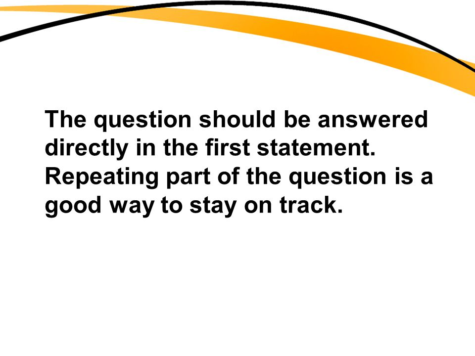 The question should be answered directly in the first statement. Repeating part of the question is a good way to stay on track.