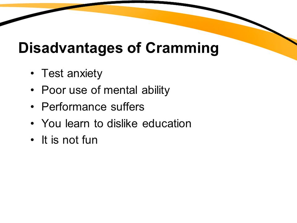 Disadvantages of Cramming Test anxiety Poor use of mental ability Performance suffers You learn to dislike education It is not fun