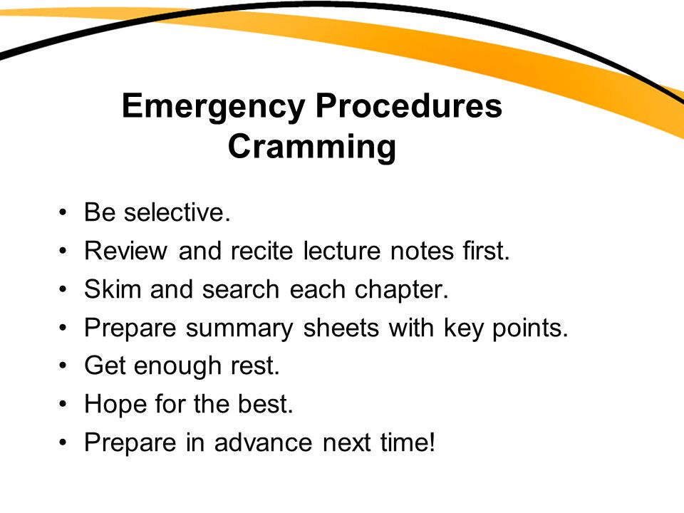 Emergency Procedures Cramming Be selective. Review and recite lecture notes first. Skim and search each chapter. Prepare summary sheets with key point