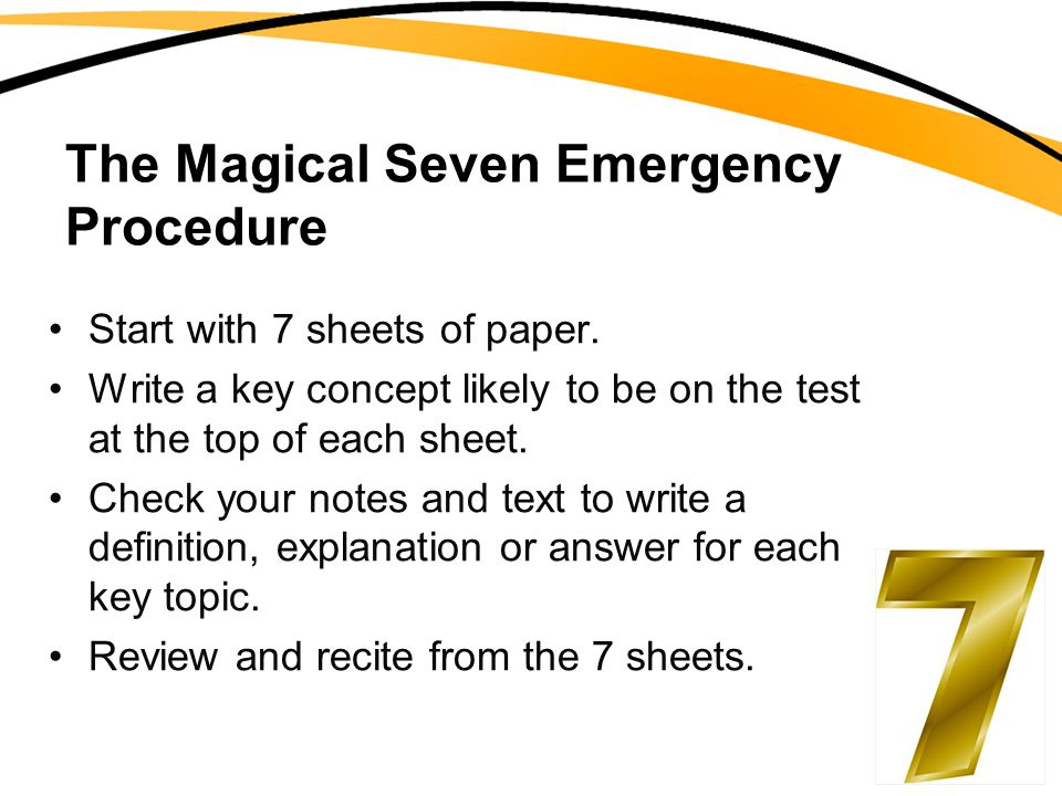 The Magical Seven Emergency Procedure Start with 7 sheets of paper. Write a key concept likely to be on the test at the top of each sheet. Check your
