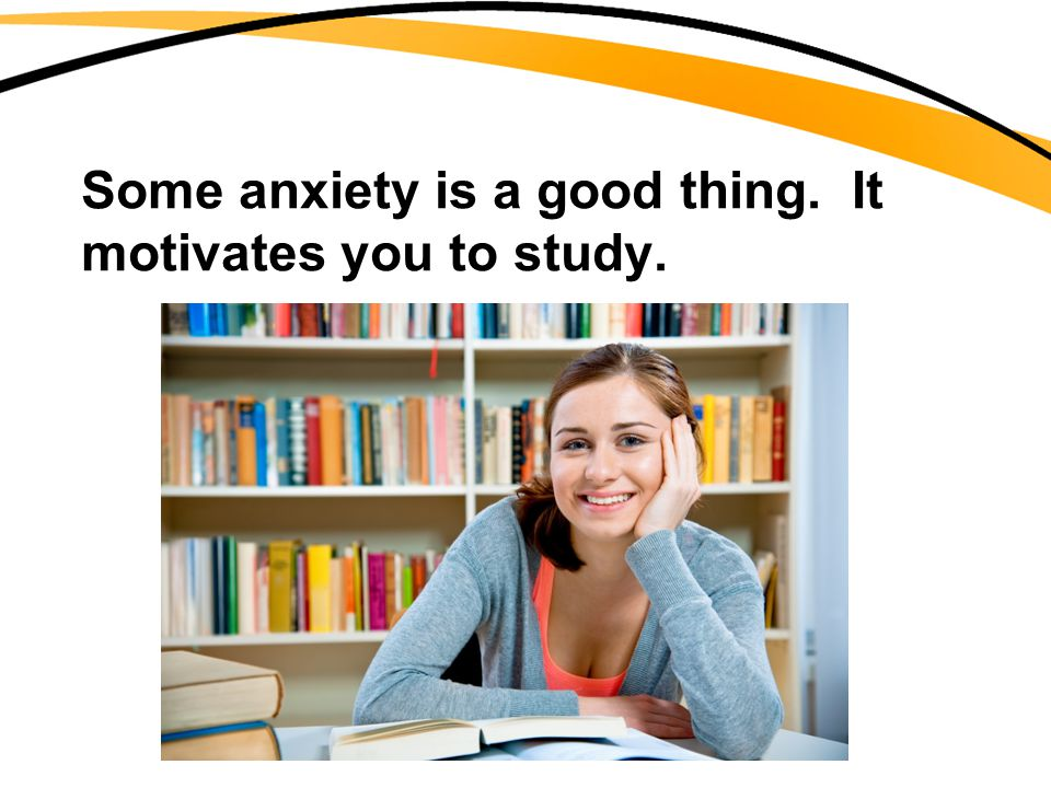 Some anxiety is a good thing. It motivates you to study.