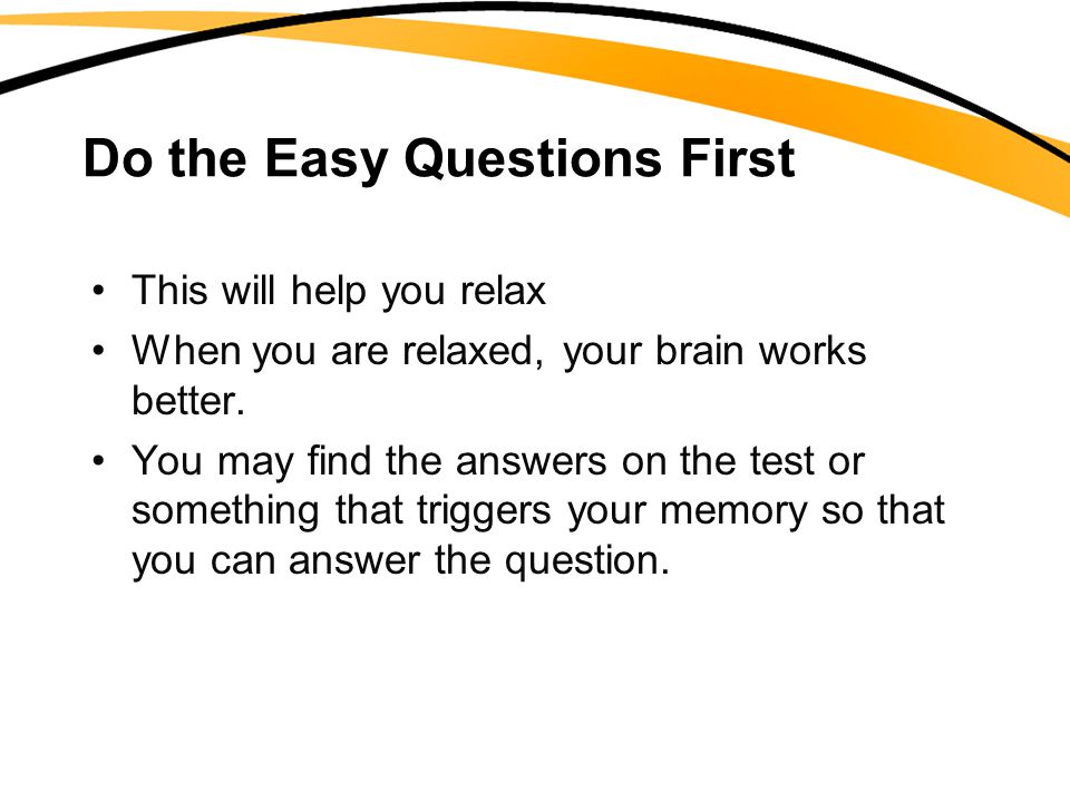 Do the Easy Questions First This will help you relax When you are relaxed, your brain works better. You may find the answers on the test or something