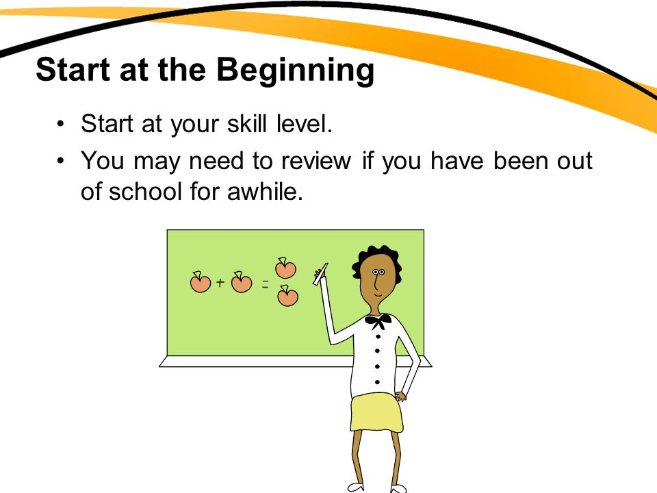 Start at the Beginning Start at your skill level. You may need to review if you have been out of school for awhile.