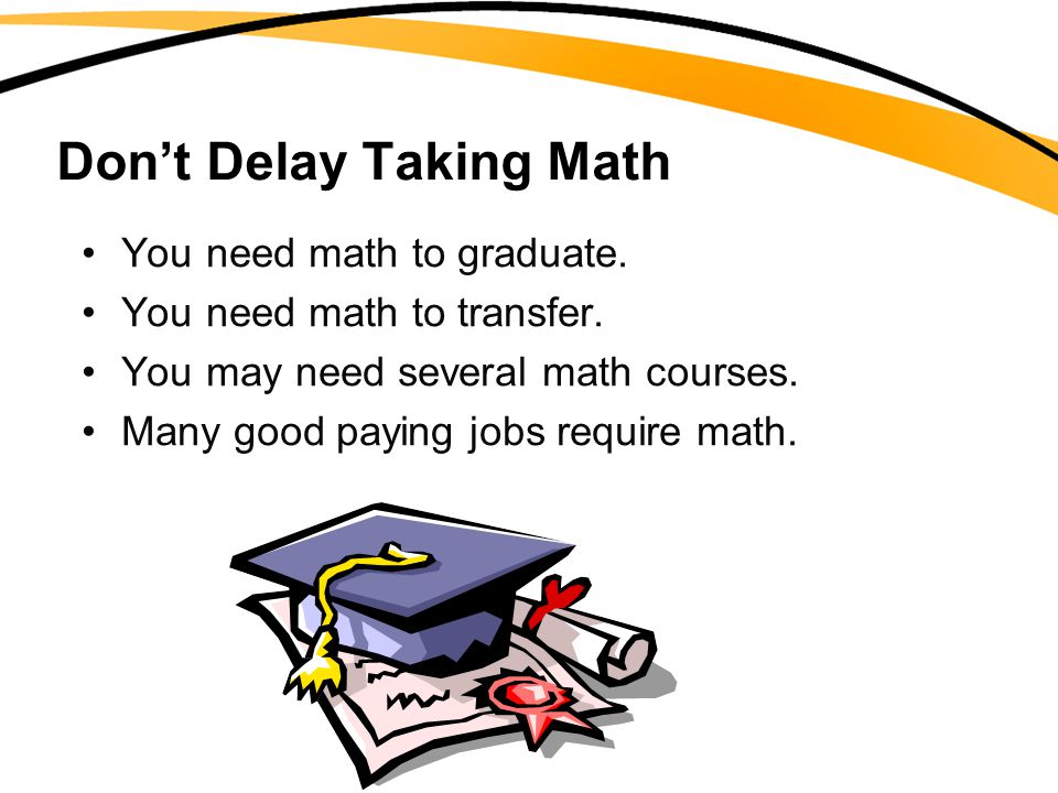 Don't Delay Taking Math You need math to graduate. You need math to transfer. You may need several math courses. Many good paying jobs require math.