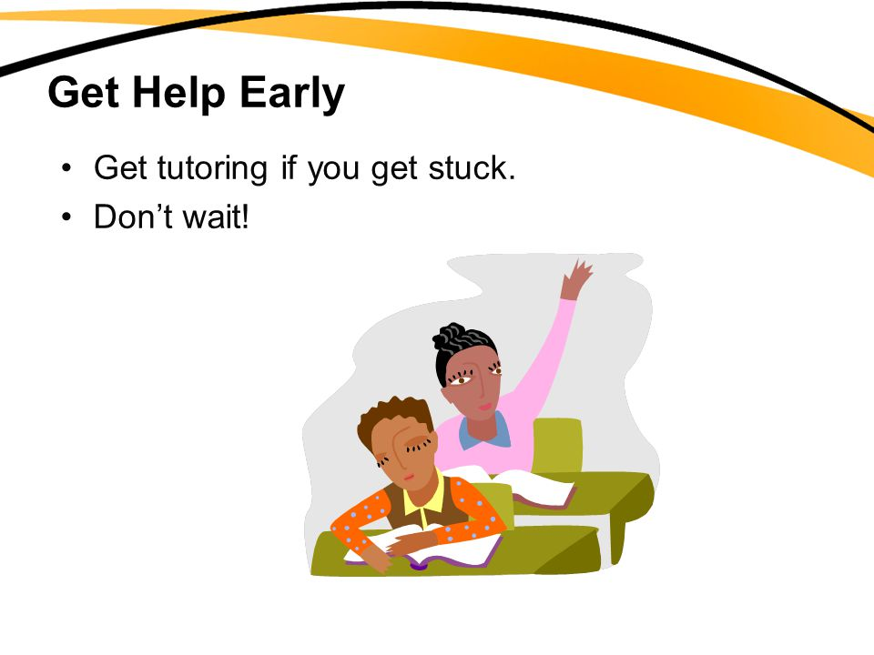 Get Help Early Get tutoring if you get stuck. Don't wait!
