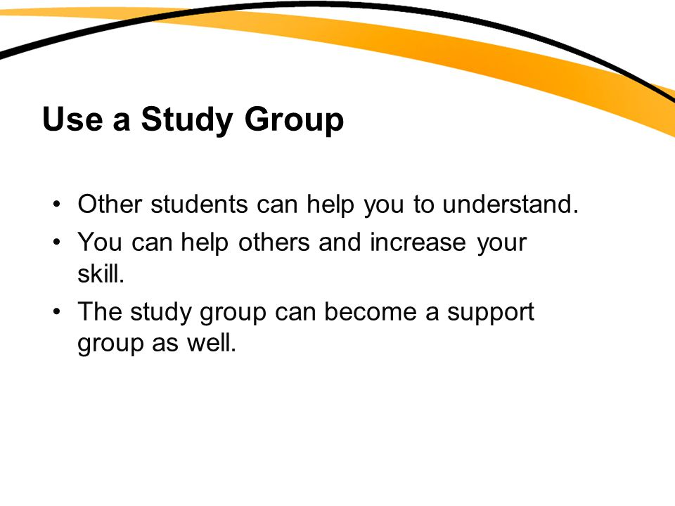Use a Study Group Other students can help you to understand. You can help others and increase your skill. The study group can become a support group a