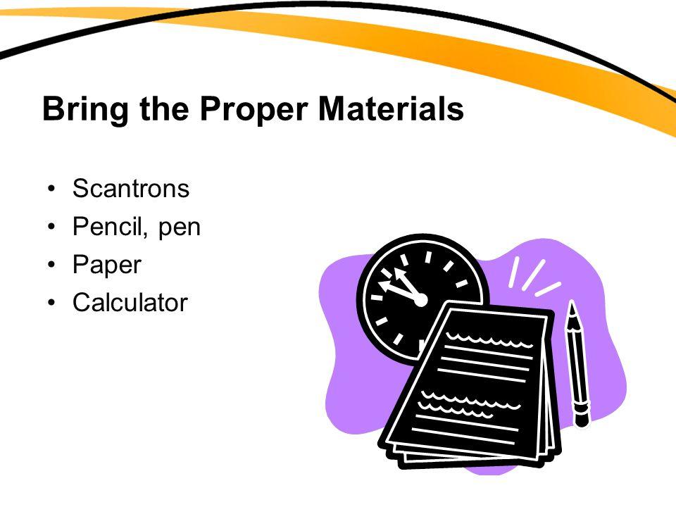 Bring the Proper Materials Scantrons Pencil, pen Paper Calculator