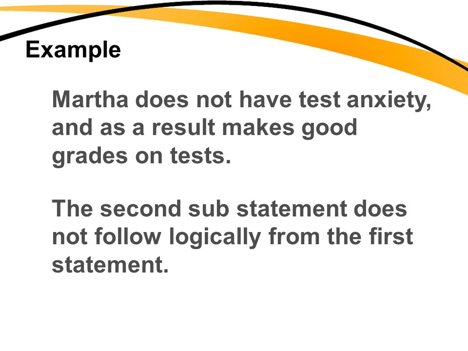 Example Martha does not have test anxiety, and as a result makes good grades on tests. The second sub statement does not follow logically from the fir