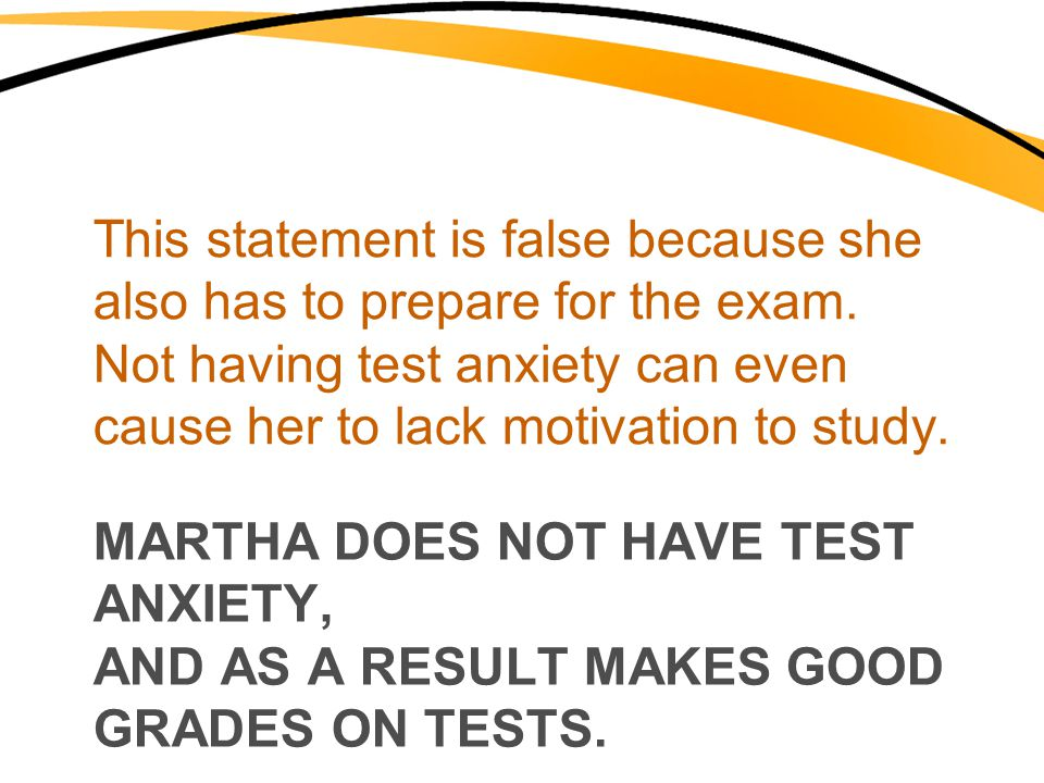 MARTHA DOES NOT HAVE TEST ANXIETY, AND AS A RESULT MAKES GOOD GRADES ON TESTS. This statement is false because she also has to prepare for the exam. N