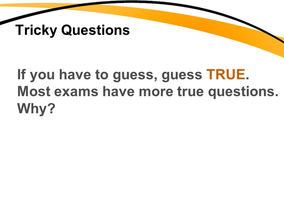 Tricky Questions If you have to guess, guess TRUE. Most exams have more true questions. Why?