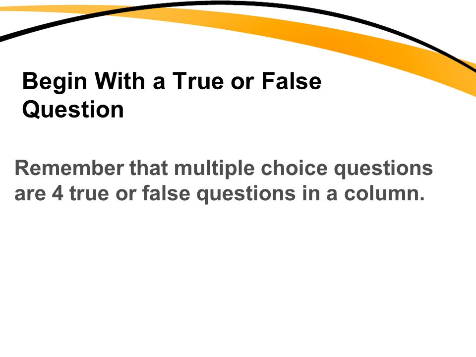 Begin With a True or False Question Remember that multiple choice questions are 4 true or false questions in a column.