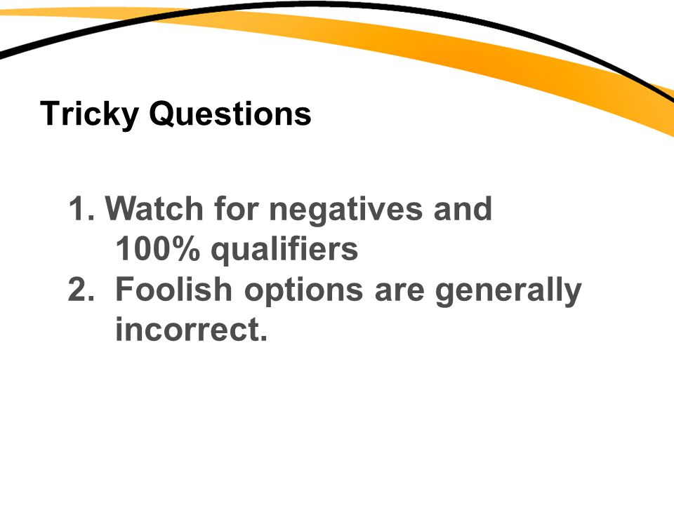 Tricky Questions 1. Watch for negatives and 100% qualifiers 2. Foolish options are generally incorrect.