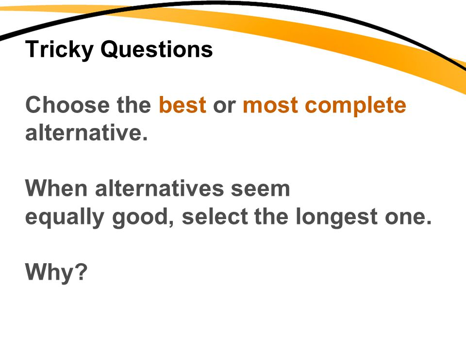 Tricky Questions Choose the best or most complete alternative. When alternatives seem equally good, select the longest one. Why?