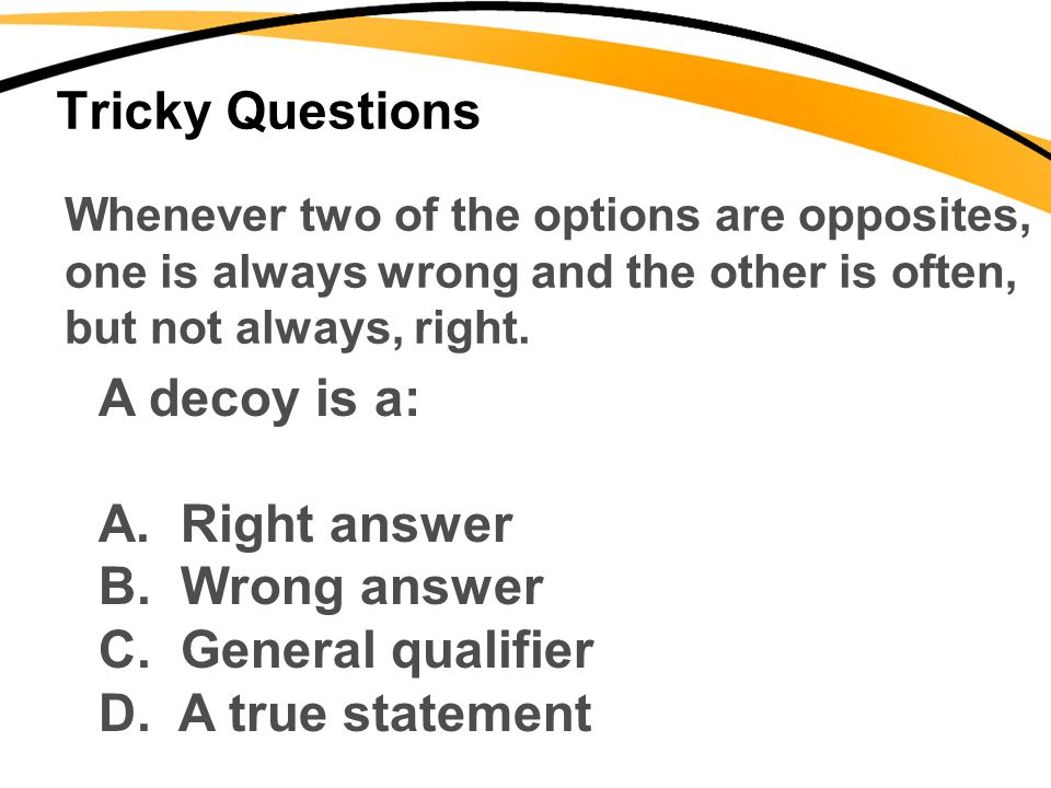 Tricky Questions Whenever two of the options are opposites, one is always wrong and the other is often, but not always, right. A decoy is a: A. Right