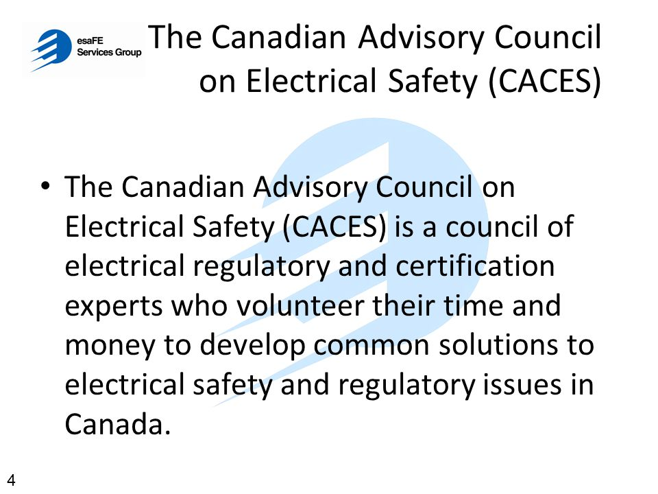 The Canadian Advisory Council on Electrical Safety (CACES) CACES is authorized by Accredited Canadian Certification Organizations to work with them in an advisory capacity on all matters concerning the certification and testing of electrical products and systems in Canada.