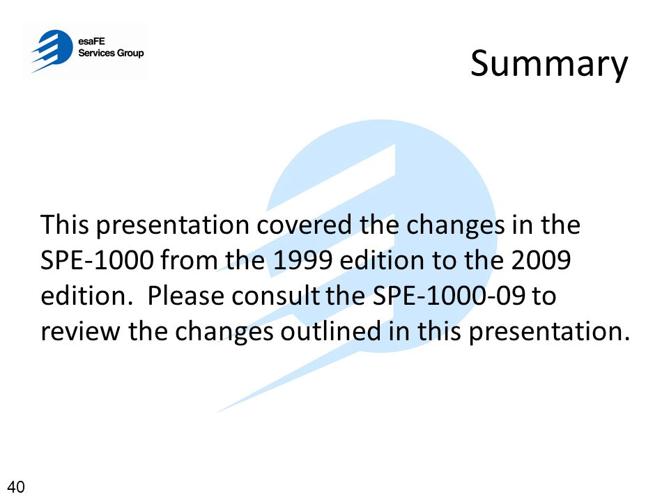 Summary This presentation covered the changes in the SPE-1000 from the 1999 edition to the 2009 edition. Please consult the SPE-1000-09 to review the