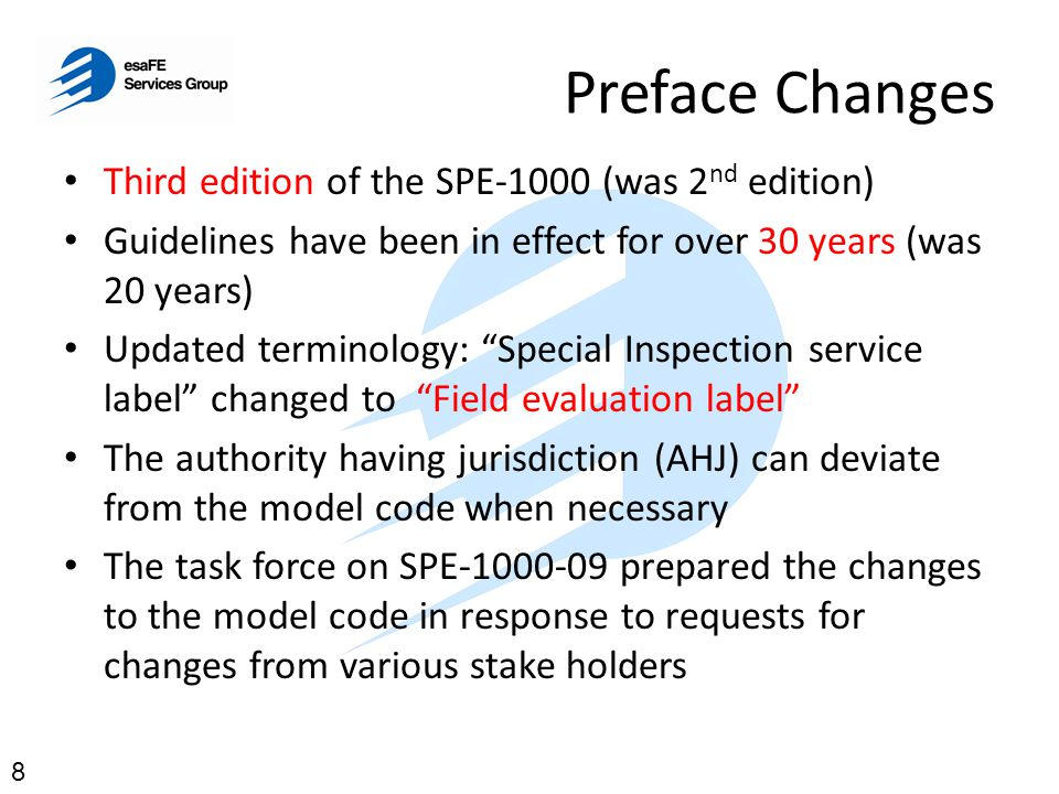 Introduction Changes Field Evaluation in accordance with the SPE-1000-09 must only be undertaken by fully qualified and competent persons Should be experienced in testing equipment to Canadian safety requirements or requirements acceptable to the AHJ Equipment must meet essential construction, marking, and test requirements before it can be labeled AHJ's have accepted this model code 9 Section 0.1