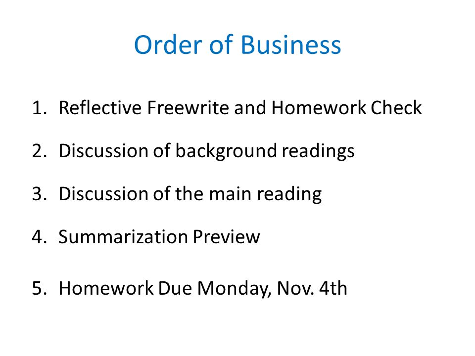 Order of Business 1.Reflective Freewrite and Homework Check 2.Discussion of background readings 3.Discussion of the main reading 4.Summarization Preview 5.Homework Due Monday, Nov.