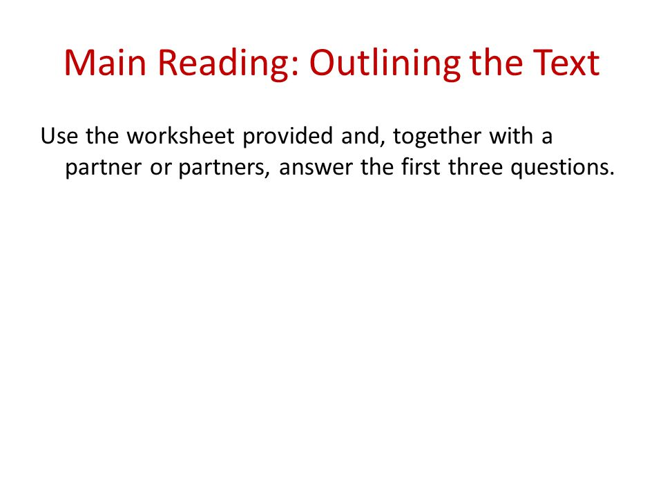 Main Reading: Outlining the Text Use the worksheet provided and, together with a partner or partners, answer the first three questions.