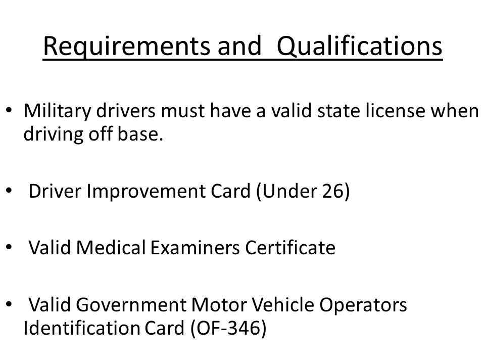 Requirements and Qualifications Military drivers must have a valid state license when driving off base. Driver Improvement Card (Under 26) Valid Medic