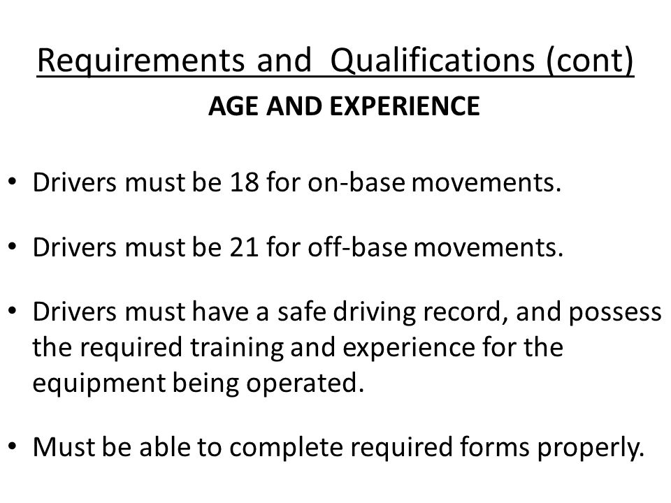 Requirements and Qualifications (cont) Drivers must be 18 for on-base movements.