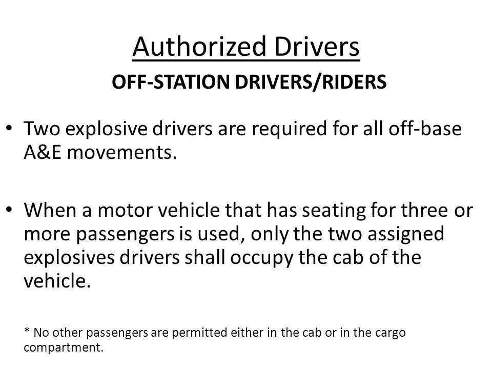 Authorized Drivers Two explosive drivers are required for all off-base A&E movements. When a motor vehicle that has seating for three or more passenge